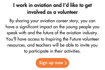 Link to sign up: I work in aviation and I'd like to get involved as a volunteer. By sharing your aviation career story, you can have a significant impact on the young people you speak with and the future of the aviation industry. You'll have access to Inspiring the Future volunteer resources, and teachers will be able to invite you to participate in their activities. Click here to sign up now.
