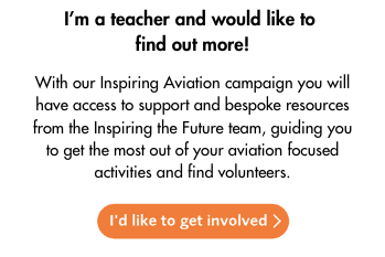Link to email: I'm a teacher and would like to find out more! With our Inspiring Aviation campaign you will have access to support and bespoke resources from the Inspiring the Future team, guiding you to get the most out of your aviation focused activities and find volunteers. Click here to get involved.